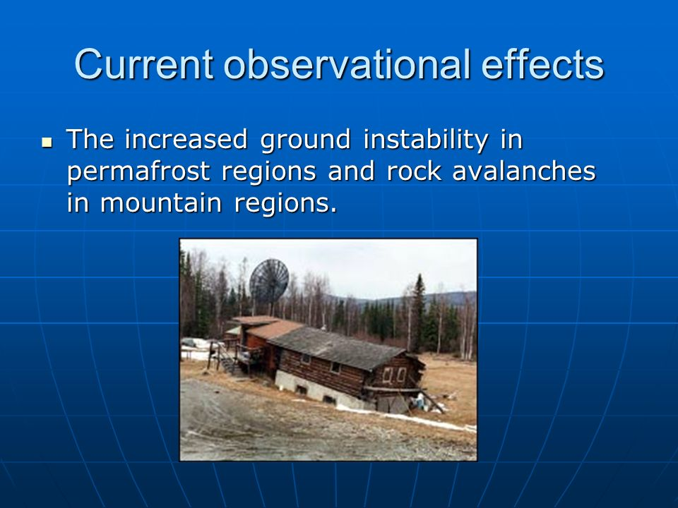Current observational effects The increased ground instability in permafrost regions and rock avalanches in mountain regions. The increased ground ins