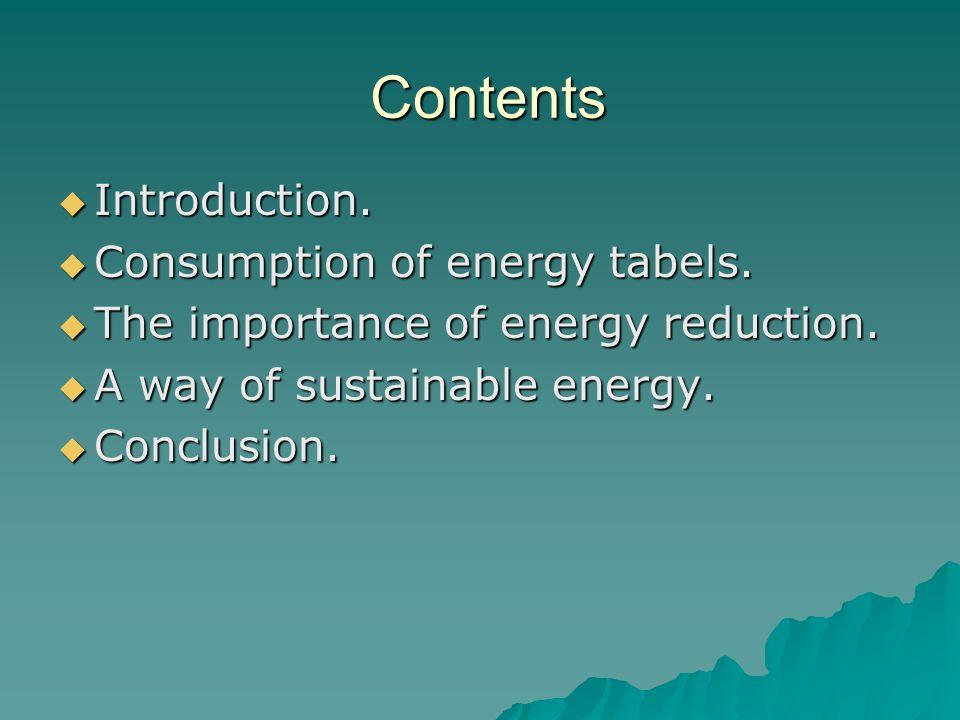 Contents Introduction. Introduction. Consumption of energy tabels. Consumption of energy tabels. The importance of energy reduction. The importance of