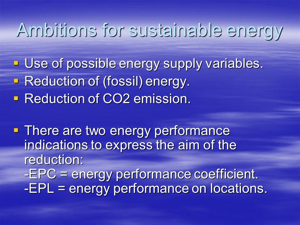 Ambitions for sustainable energy Use of possible energy supply variables. Use of possible energy supply variables. Reduction of (fossil) energy. Reduc