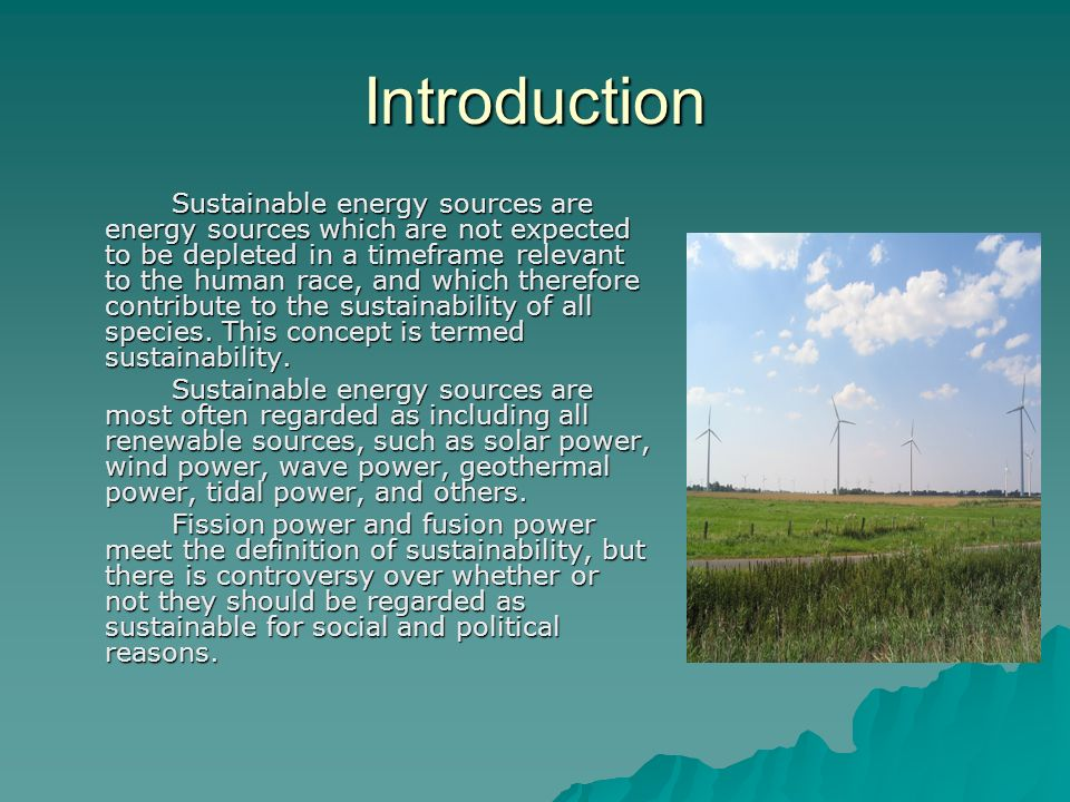 Introduction Sustainable energy sources are energy sources which are not expected to be depleted in a timeframe relevant to the human race, and which