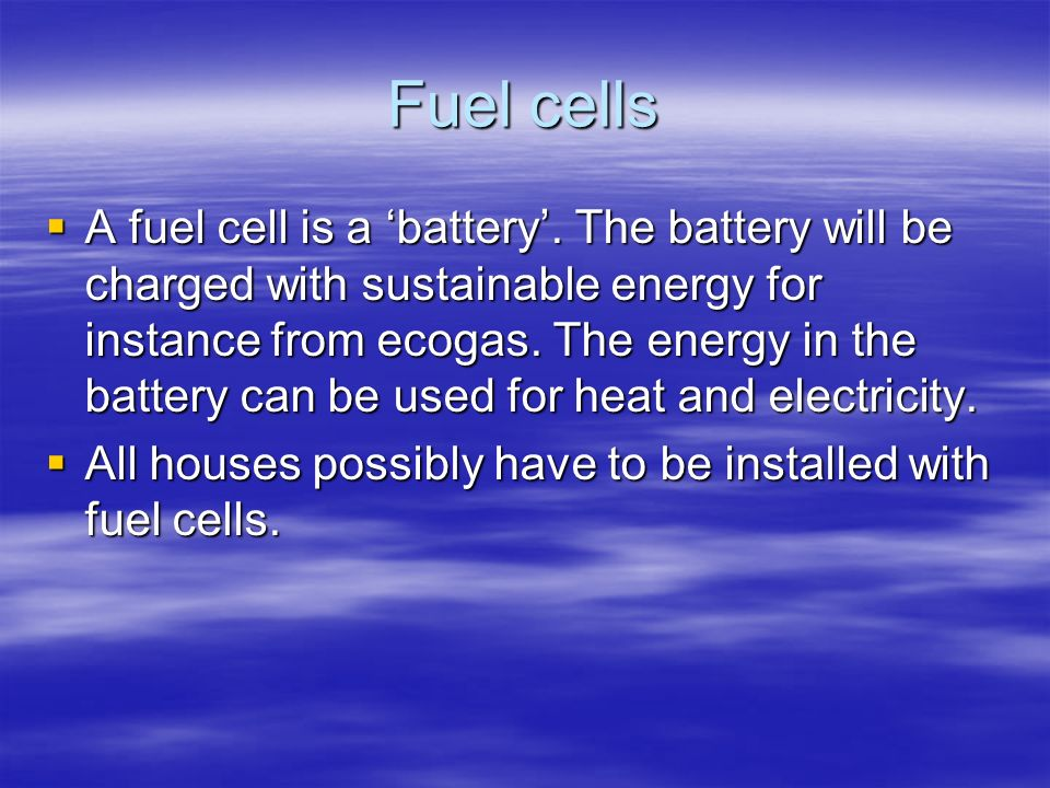 Fuel cells A fuel cell is a battery. The battery will be charged with sustainable energy for instance from ecogas. The energy in the battery can be us