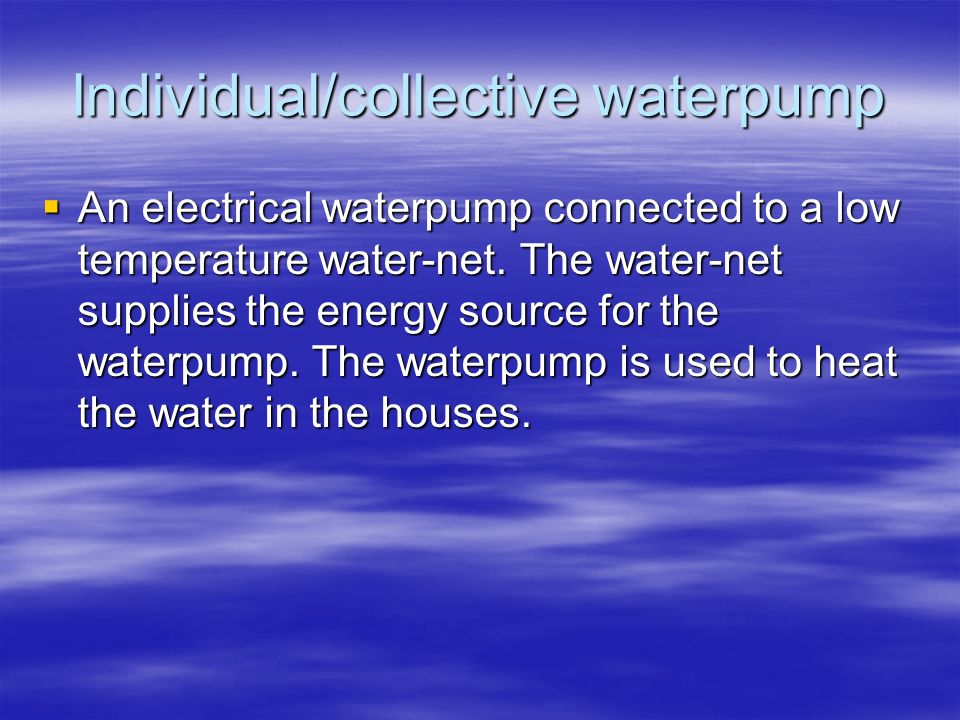 Individual/collective waterpump An electrical waterpump connected to a low temperature water-net. The water-net supplies the energy source for the wat