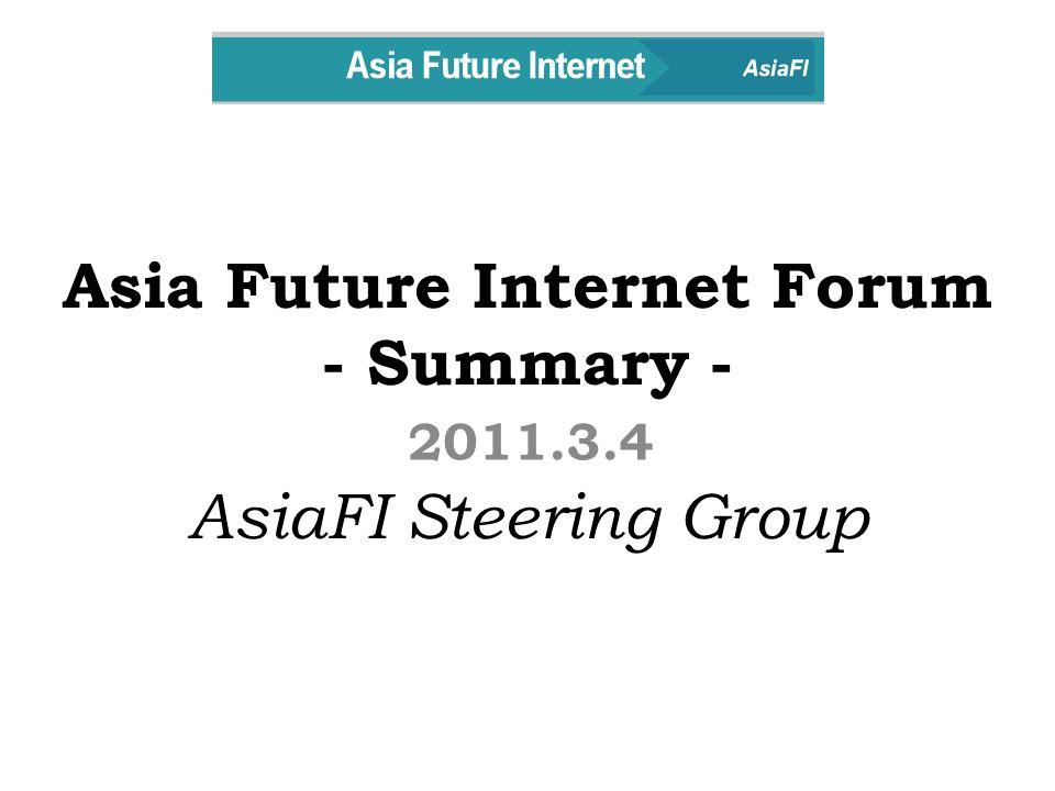 Asia Future Internet Forum - Summary - AsiaFI Steering Group 2011.3.4