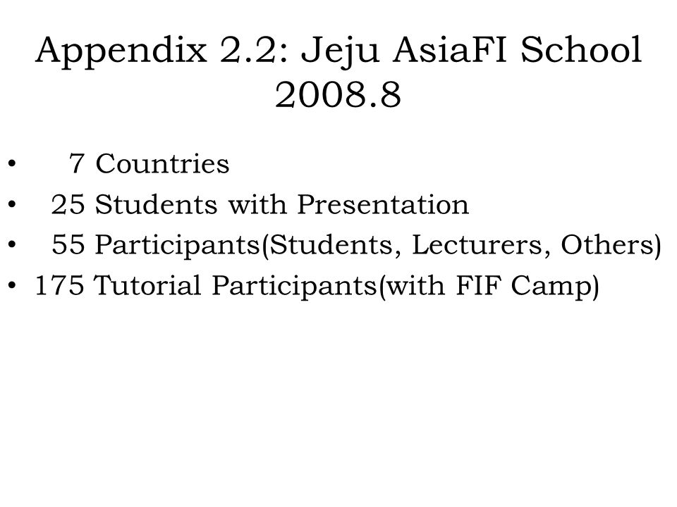 Appendix 2.2: Jeju AsiaFI School 2008.8 7 Countries 25 Students with Presentation 55 Participants(Students, Lecturers, Others) 175 Tutorial Participan