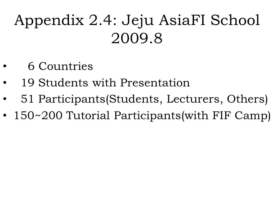 Appendix 2.4: Jeju AsiaFI School 2009.8 6 Countries 19 Students with Presentation 51 Participants(Students, Lecturers, Others) 150~200 Tutorial Partic