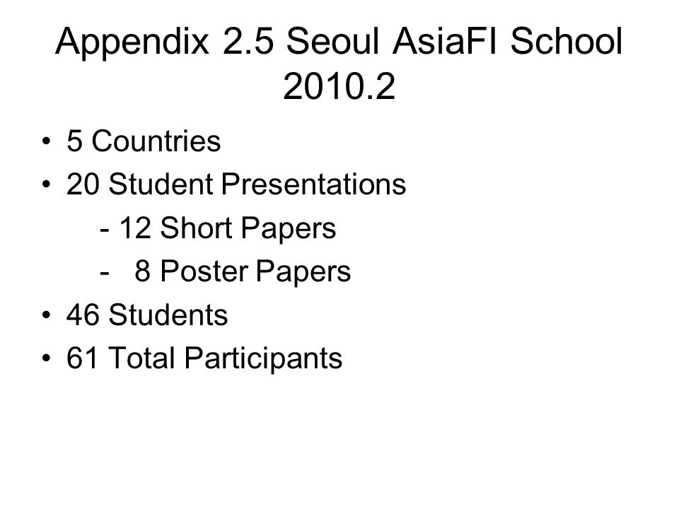 Appendix 2.5 Seoul AsiaFI School 2010.2 5 Countries 20 Student Presentations - 12 Short Papers - 8 Poster Papers 46 Students 61 Total Participants