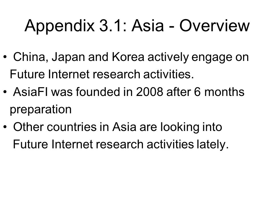 Appendix 3.1: Asia - Overview China, Japan and Korea actively engage on Future Internet research activities. AsiaFI was founded in 2008 after 6 months