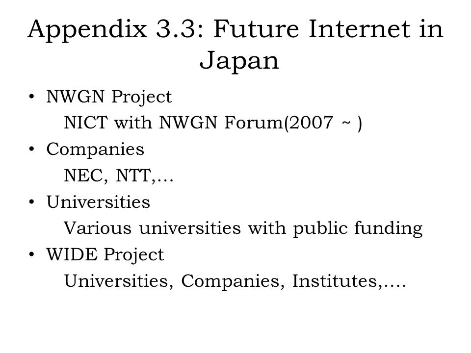 Appendix 3.3: Future Internet in Japan NWGN Project NICT with NWGN Forum(2007 ~ ) Companies NEC, NTT,… Universities Various universities with public f