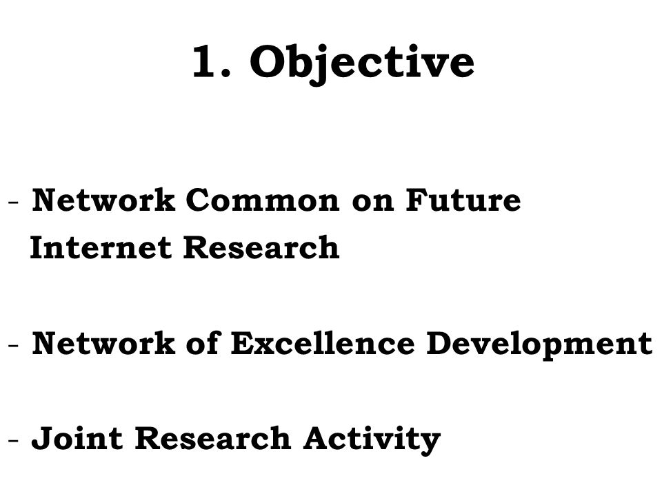 1. Objective - Network Common on Future Internet Research - Network of Excellence Development - Joint Research Activity
