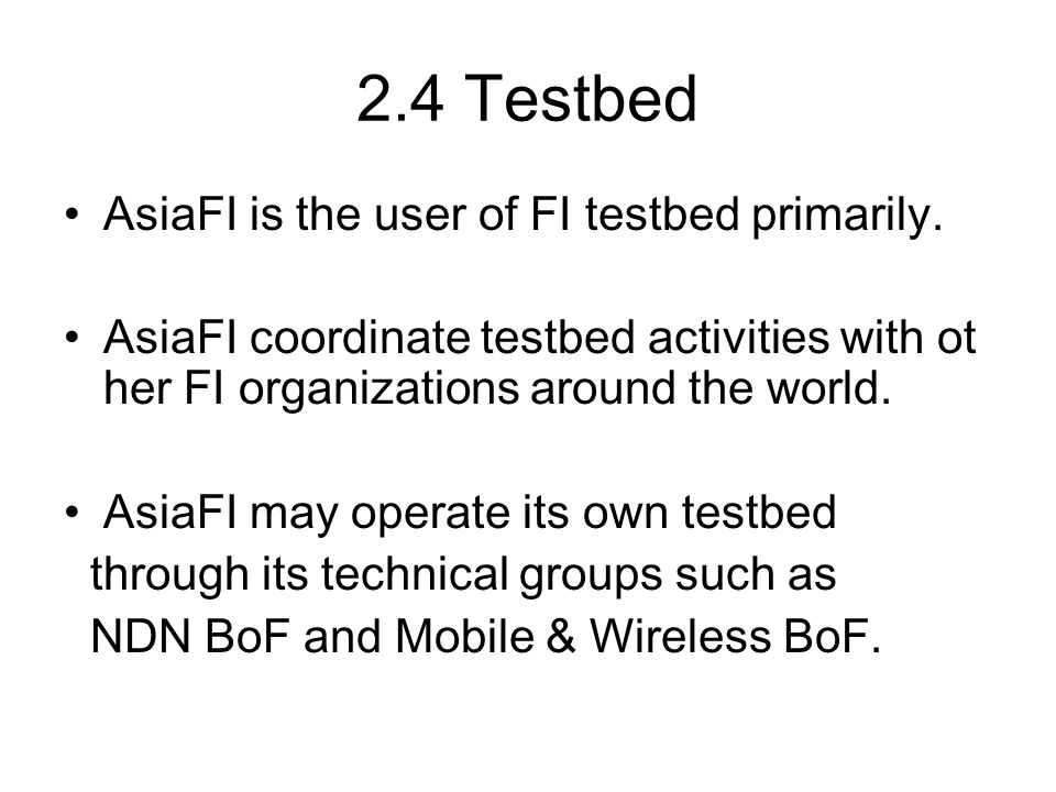 2.4 Testbed AsiaFI is the user of FI testbed primarily. AsiaFI coordinate testbed activities with ot her FI organizations around the world. AsiaFI may