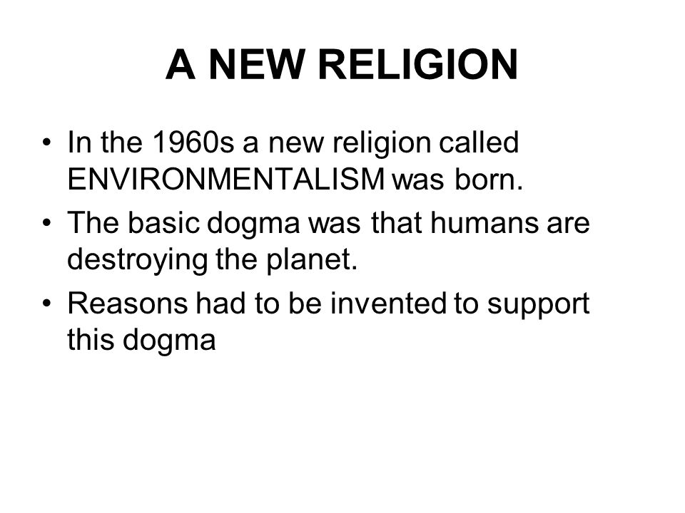 A NEW RELIGION In the 1960s a new religion called ENVIRONMENTALISM was born. The basic dogma was that humans are destroying the planet. Reasons had to