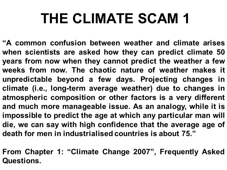 THE CLIMATE SCAM 1 A common confusion between weather and climate arises when scientists are asked how they can predict climate 50 years from now when