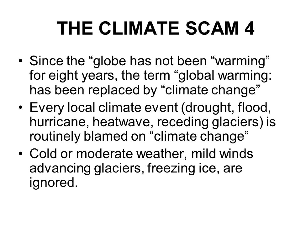 THE CLIMATE SCAM 4 Since the globe has not been warming for eight years, the term global warming: has been replaced by climate change Every local clim