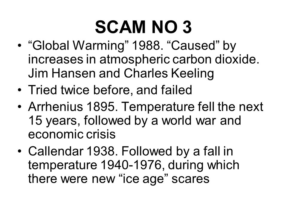 SCAM NO 3 Global Warming 1988. Caused by increases in atmospheric carbon dioxide. Jim Hansen and Charles Keeling Tried twice before, and failed Arrhen