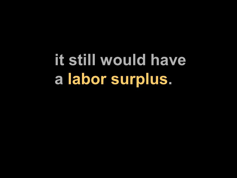 it still would have a labor surplus.