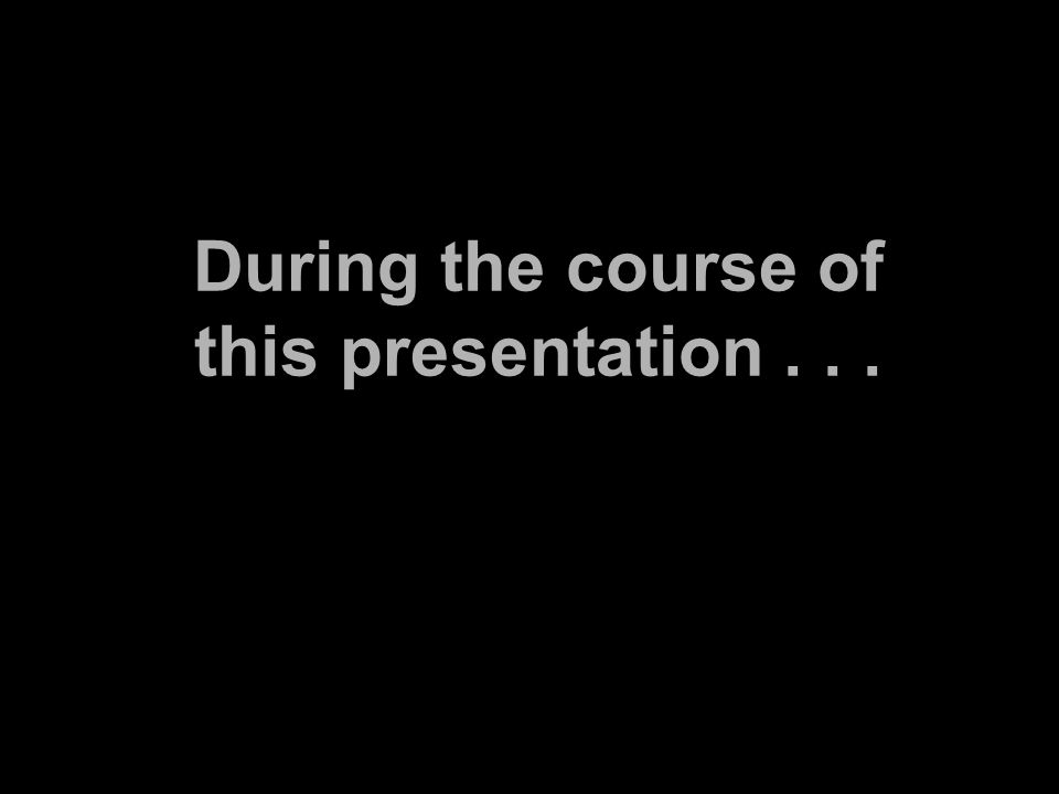 During the course of this presentation...