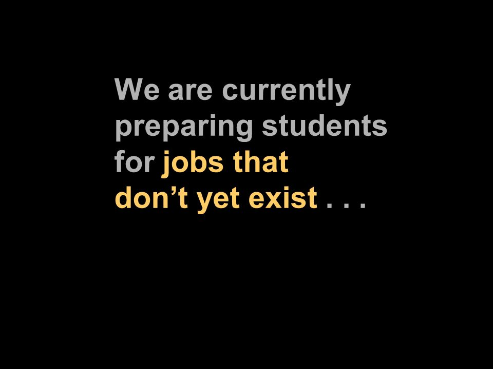 We are currently preparing students for jobs that dont yet exist...