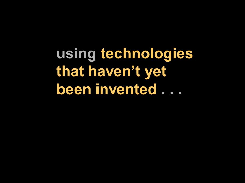 using technologies that havent yet been invented...