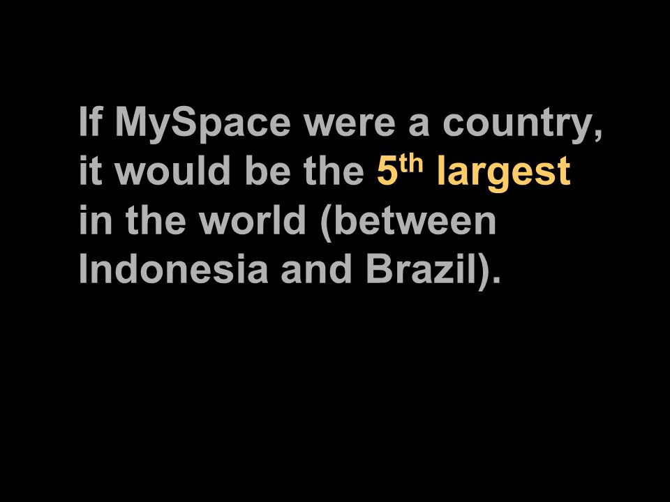 If MySpace were a country, it would be the 5 th largest in the world (between Indonesia and Brazil).