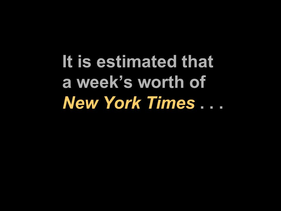 It is estimated that a weeks worth of New York Times...