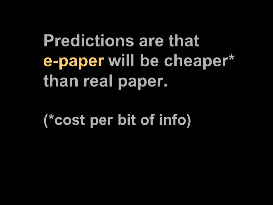 Predictions are that e-paper will be cheaper* than real paper. (*cost per bit of info)