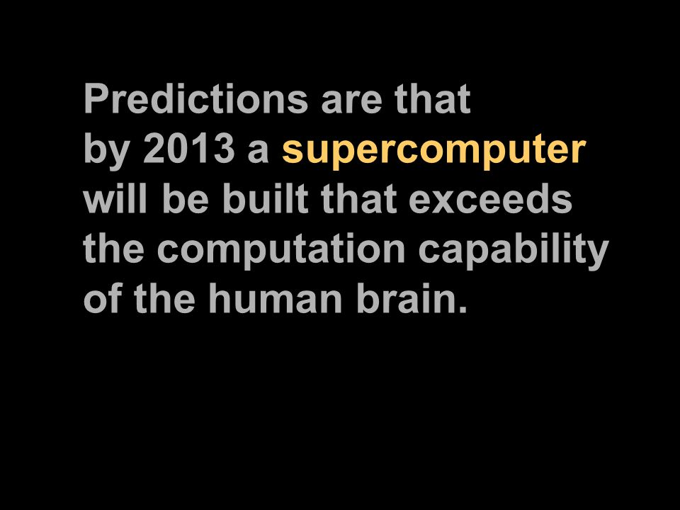 Predictions are that by 2013 a supercomputer will be built that exceeds the computation capability of the human brain.