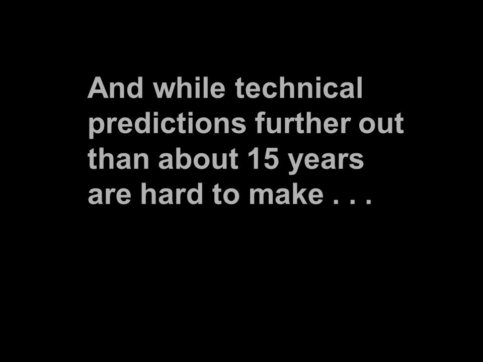 And while technical predictions further out than about 15 years are hard to make...