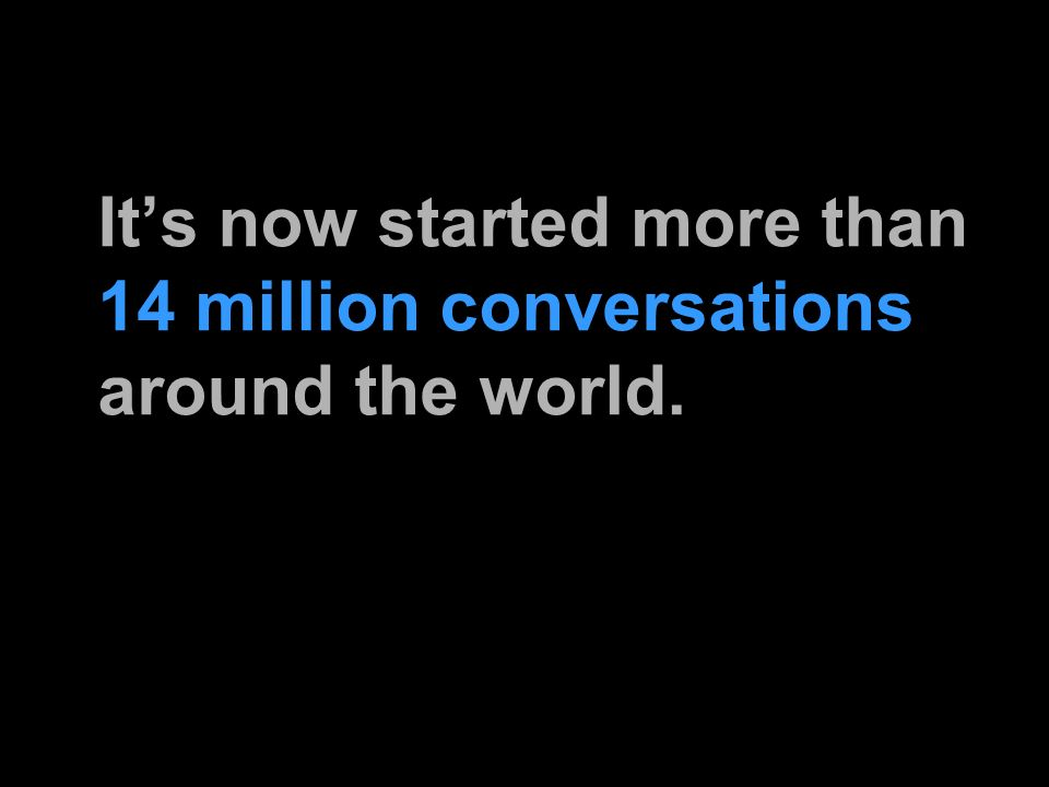 Its now started more than 14 million conversations around the world.