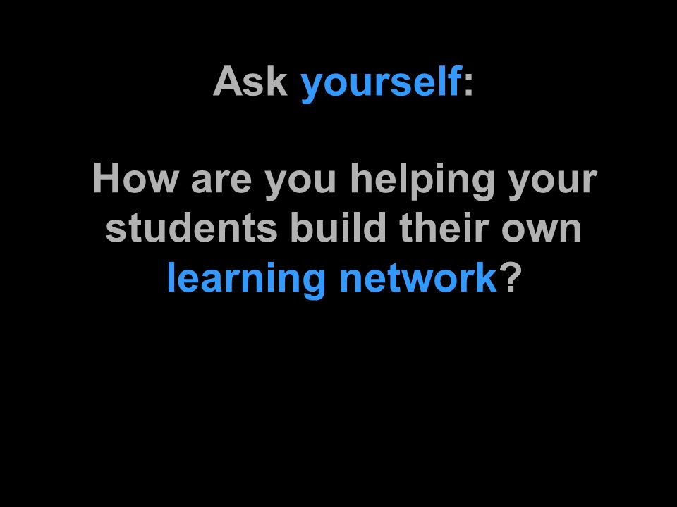 Ask yourself: How are you helping your students build their own learning network