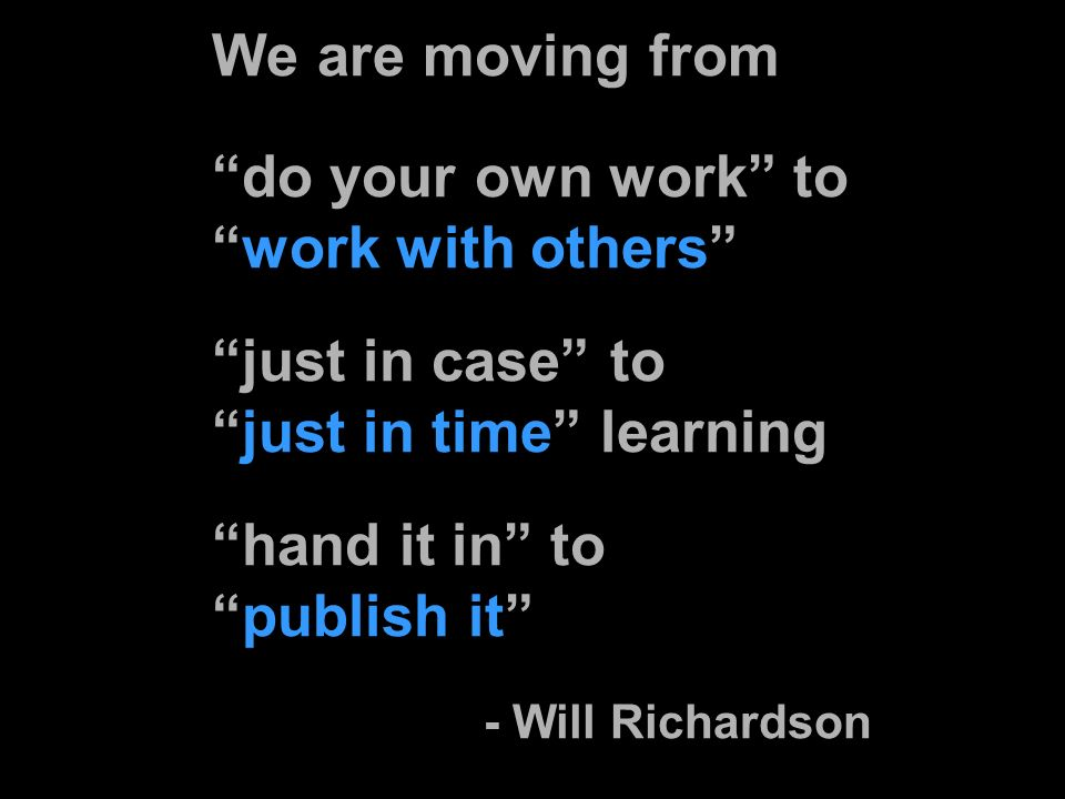 We are moving from do your own work towork with others just in case tojust in time learning hand it in topublish it - Will Richardson
