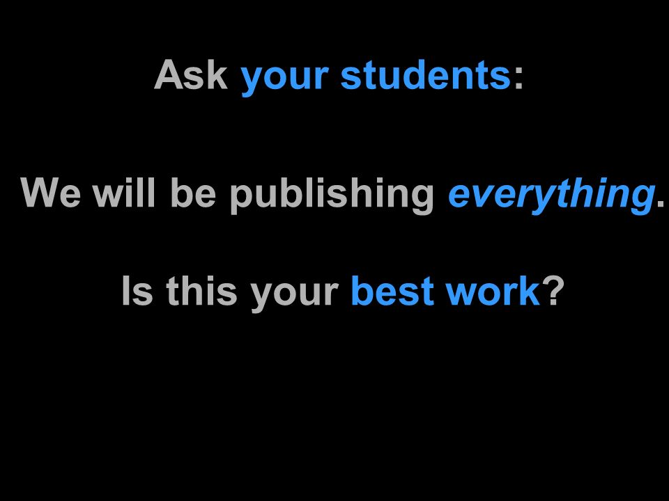 Ask your students: We will be publishing everything. Is this your best work