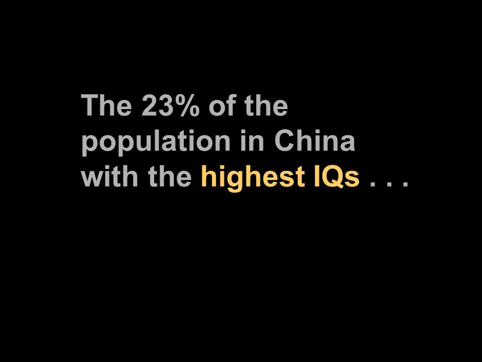 The 23% of the population in China with the highest IQs...