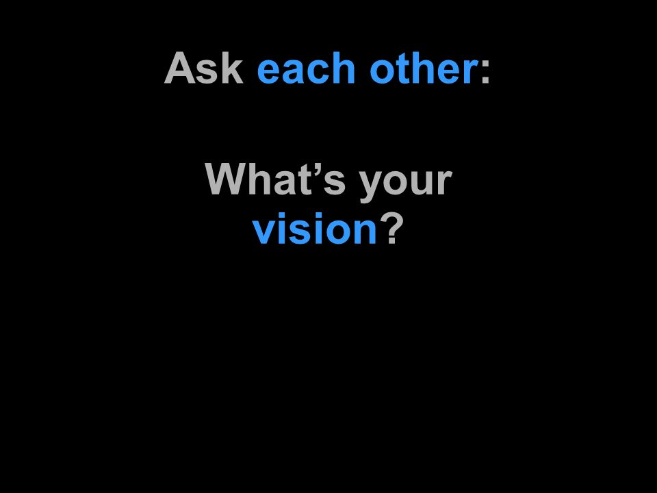 Ask each other: vision Whats your