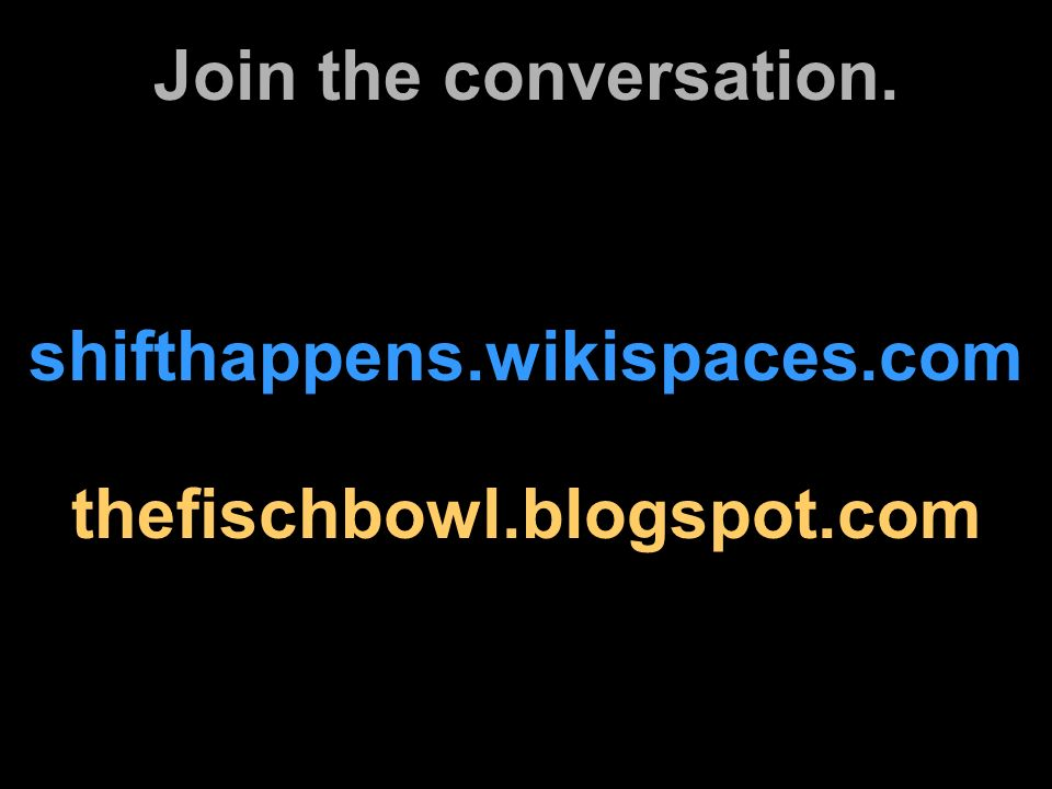 shifthappens.wikispaces.com Join the conversation. thefischbowl.blogspot.com