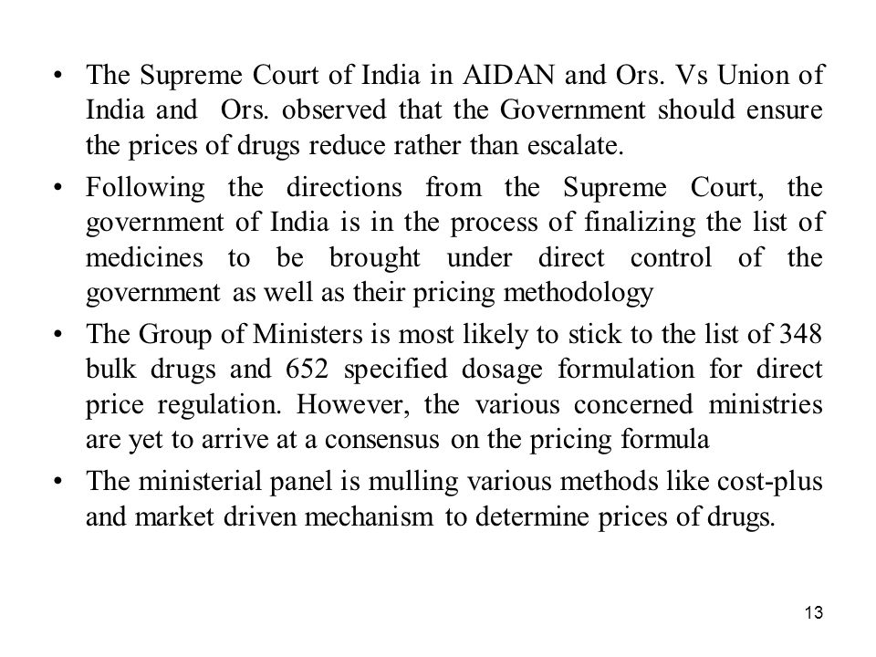 13 The Supreme Court of India in AIDAN and Ors. Vs Union of India and Ors. observed that the Government should ensure the prices of drugs reduce rathe