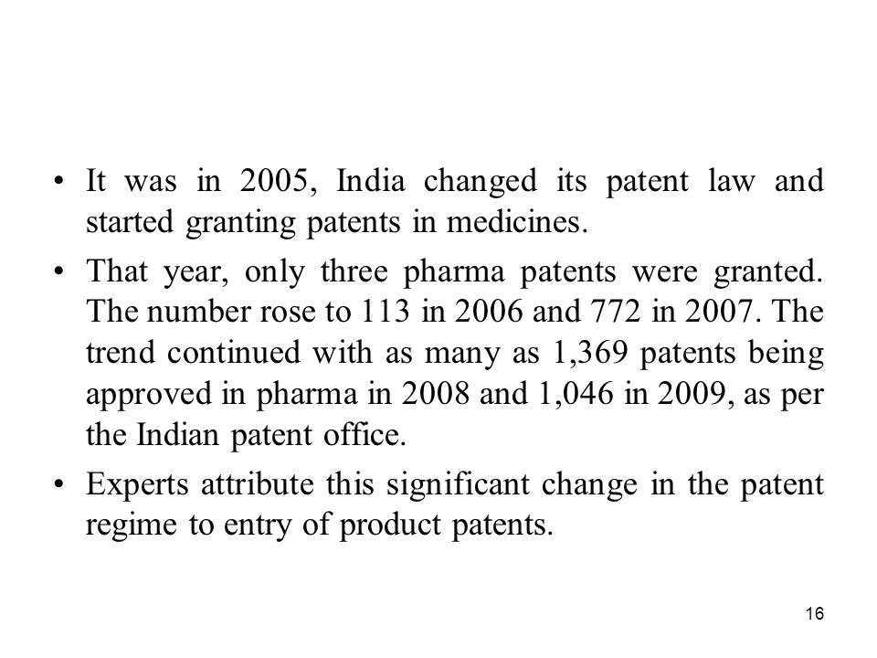 16 It was in 2005, India changed its patent law and started granting patents in medicines. That year, only three pharma patents were granted. The numb