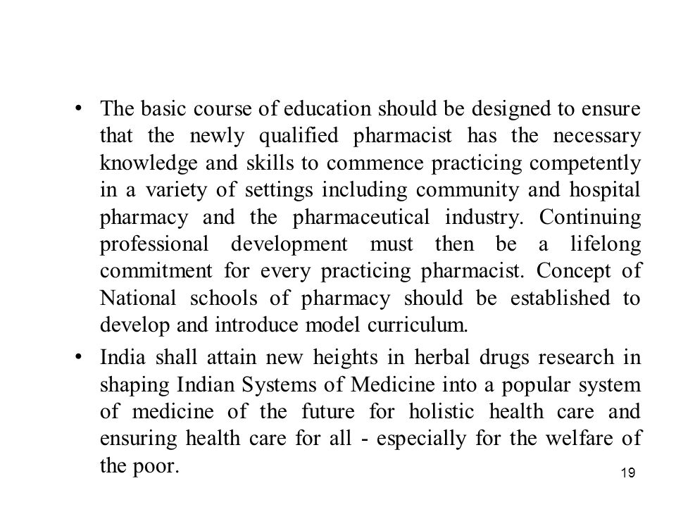 19 The basic course of education should be designed to ensure that the newly qualified pharmacist has the necessary knowledge and skills to commence p