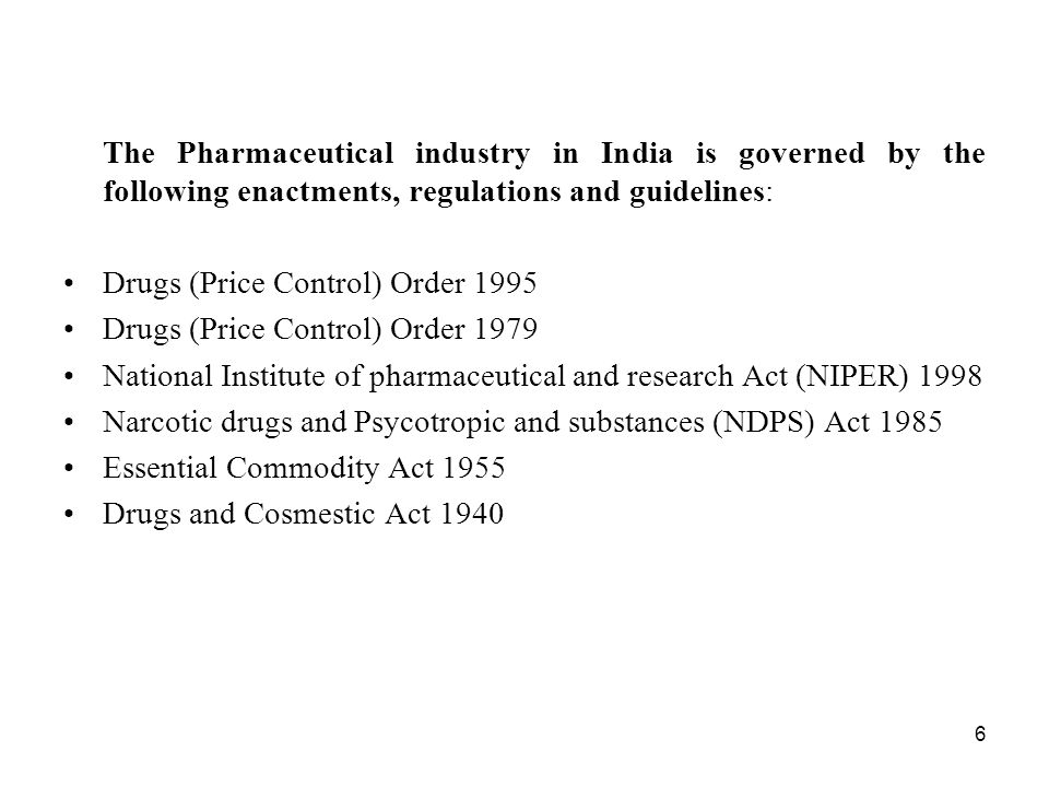 6 The Pharmaceutical industry in India is governed by the following enactments, regulations and guidelines: Drugs (Price Control) Order 1995 Drugs (Pr