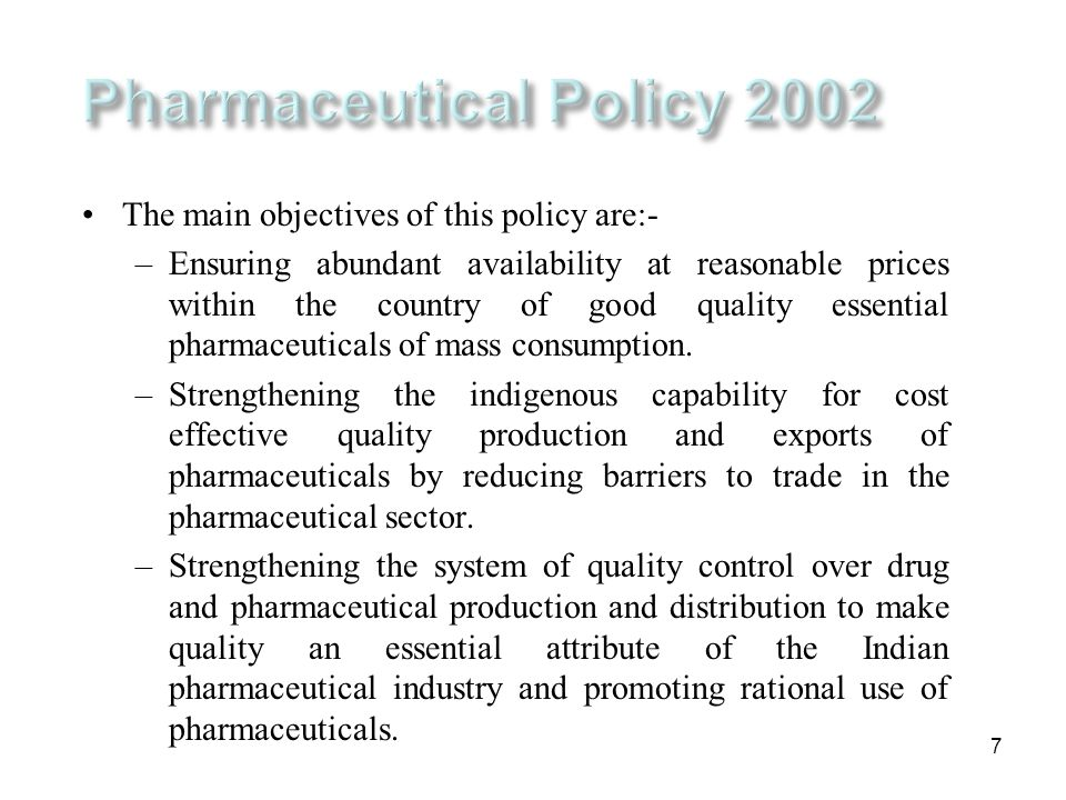 7 The main objectives of this policy are:- –Ensuring abundant availability at reasonable prices within the country of good quality essential pharmaceu