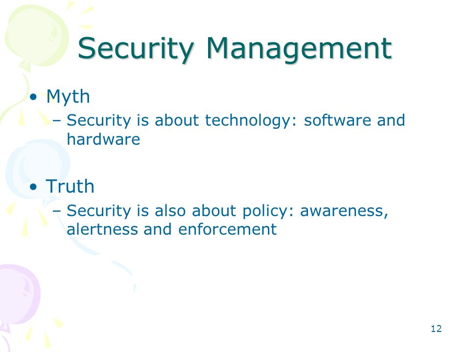 12 Security Management Myth –Security is about technology: software and hardware Truth –Security is also about policy: awareness, alertness and enforc