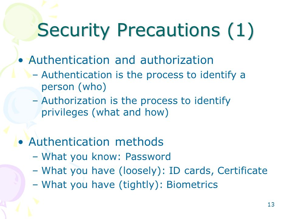 13 Security Precautions (1) Authentication and authorization –Authentication is the process to identify a person (who) –Authorization is the process t