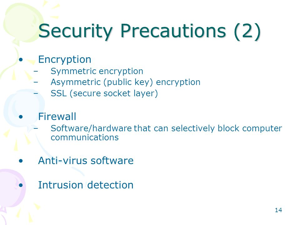 14 Security Precautions (2) Encryption –Symmetric encryption –Asymmetric (public key) encryption –SSL (secure socket layer) Firewall –Software/hardwar