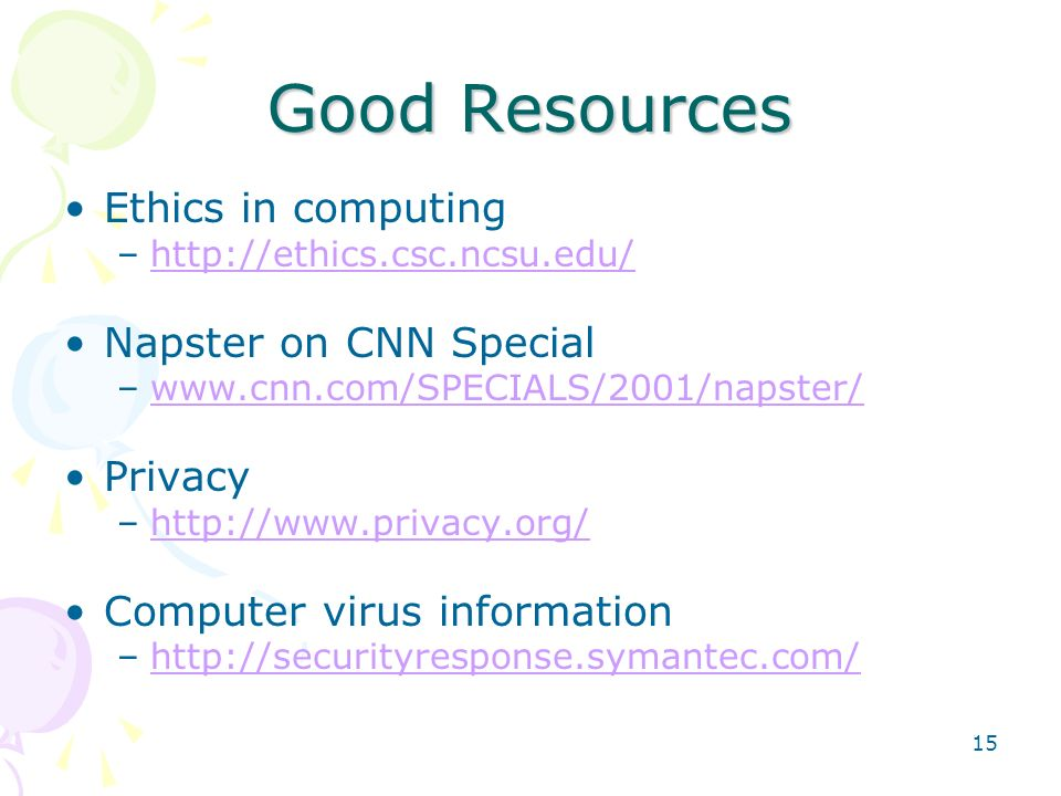 15 Good Resources Ethics in computing –http://ethics.csc.ncsu.edu/http://ethics.csc.ncsu.edu/ Napster on CNN Special –www.cnn.com/SPECIALS/2001/napste