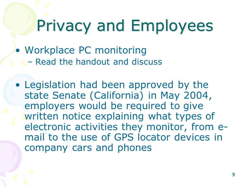 9 Privacy and Employees Workplace PC monitoring –Read the handout and discuss Legislation had been approved by the state Senate (California) in May 20
