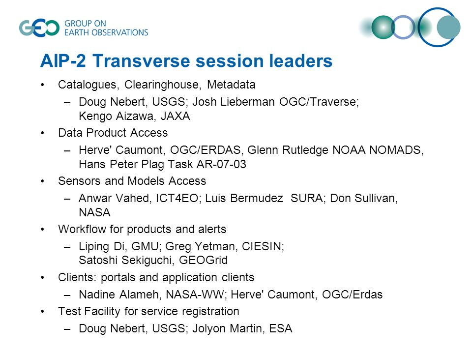 AIP-2 Transverse session leaders Catalogues, Clearinghouse, Metadata –Doug Nebert, USGS; Josh Lieberman OGC/Traverse; Kengo Aizawa, JAXA Data Product Access –Herve Caumont, OGC/ERDAS, Glenn Rutledge NOAA NOMADS, Hans Peter Plag Task AR-07-03 Sensors and Models Access –Anwar Vahed, ICT4EO; Luis Bermudez SURA; Don Sullivan, NASA Workflow for products and alerts –Liping Di, GMU; Greg Yetman, CIESIN; Satoshi Sekiguchi, GEOGrid Clients: portals and application clients –Nadine Alameh, NASA-WW; Herve Caumont, OGC/Erdas Test Facility for service registration –Doug Nebert, USGS; Jolyon Martin, ESA