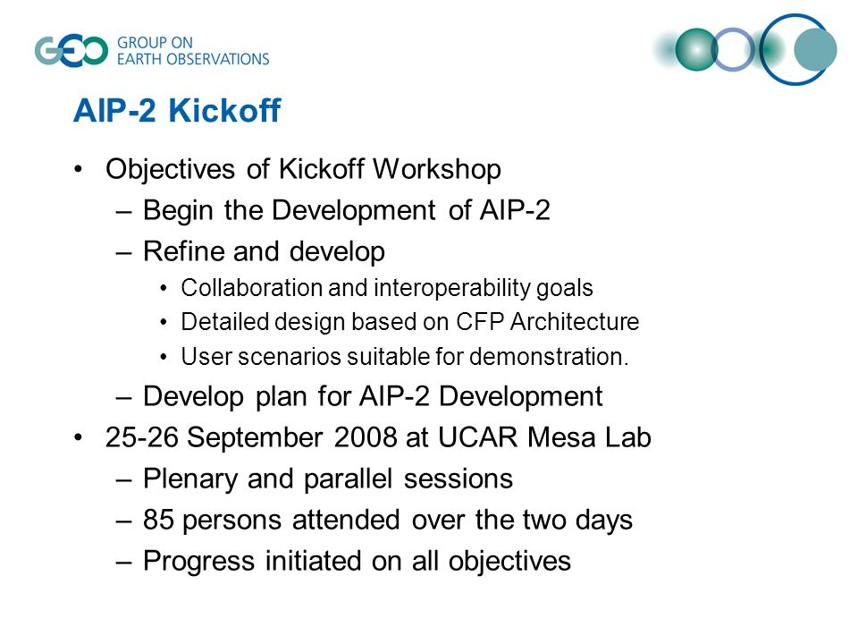 AIP-2 Kickoff Objectives of Kickoff Workshop –Begin the Development of AIP-2 –Refine and develop Collaboration and interoperability goals Detailed design based on CFP Architecture User scenarios suitable for demonstration.