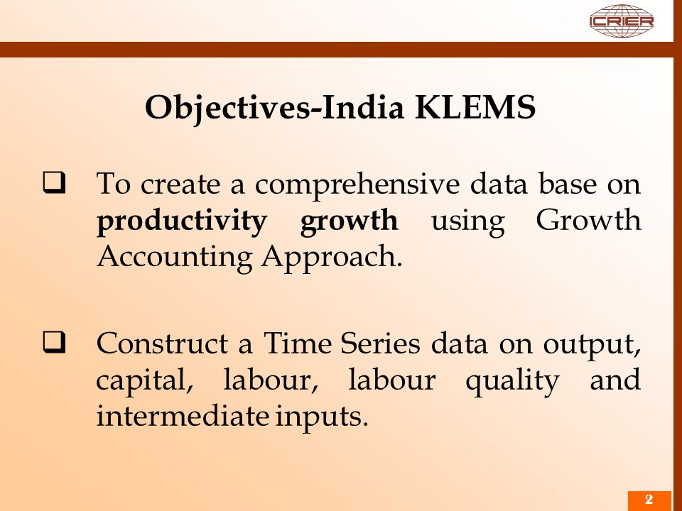 22 Objectives-India KLEMS To create a comprehensive data base on productivity growth using Growth Accounting Approach. Construct a Time Series data on