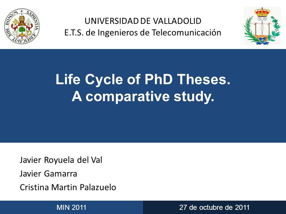 UNIVERSIDAD DE VALLADOLID E.T.S. de Ingenieros de Telecomunicación MIN 201127 de octubre de 2011 Life Cycle of PhD Theses. A comparative study. Javier