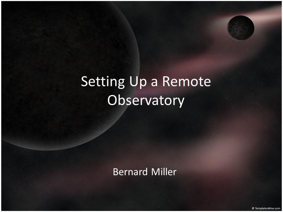 Setting Up a Remote Observatory Bernard Miller