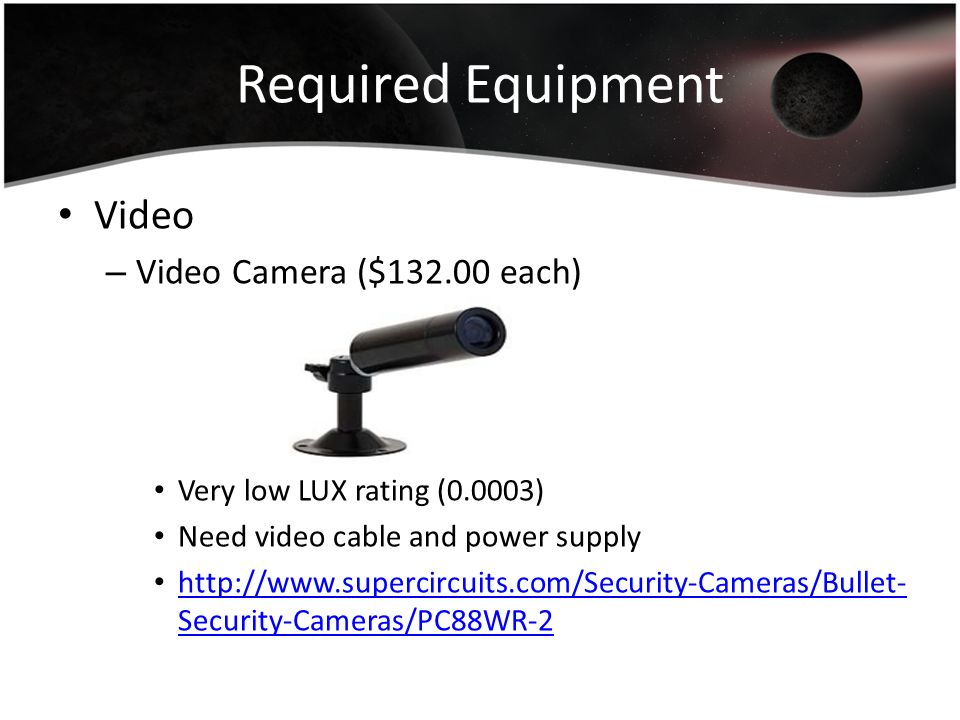 Required Equipment Video – Video Camera ($132.00 each) Very low LUX rating (0.0003) Need video cable and power supply http://www.supercircuits.com/Sec